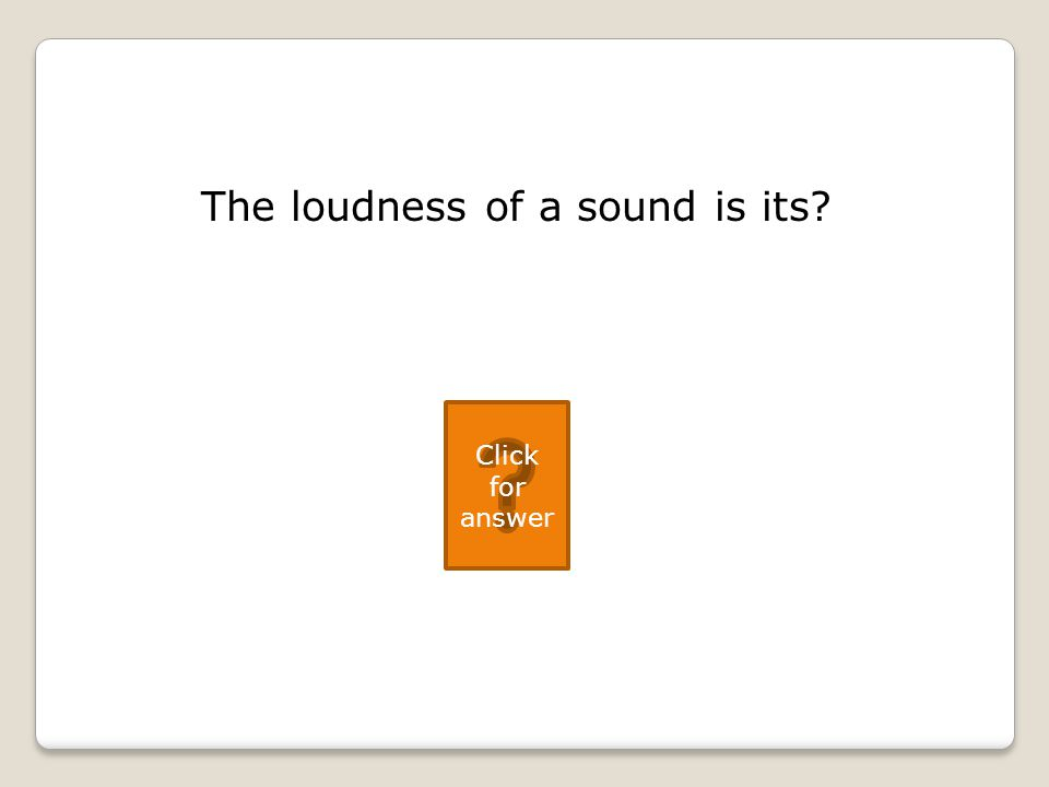 The loudness of a sound is its Click for answer