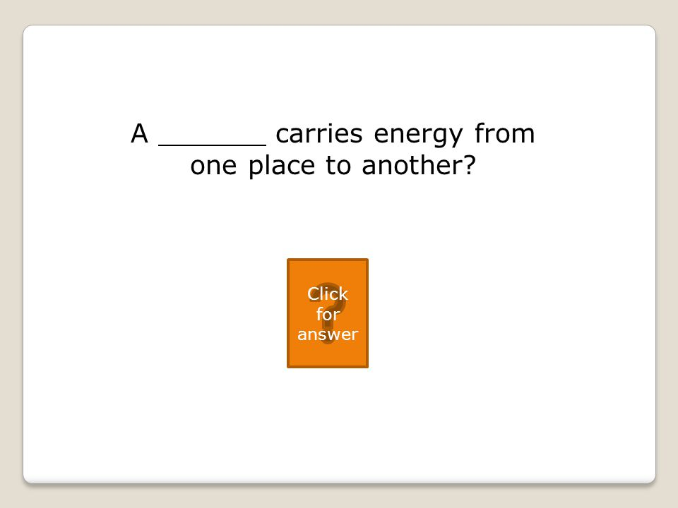 A carries energy from one place to another Click for answer