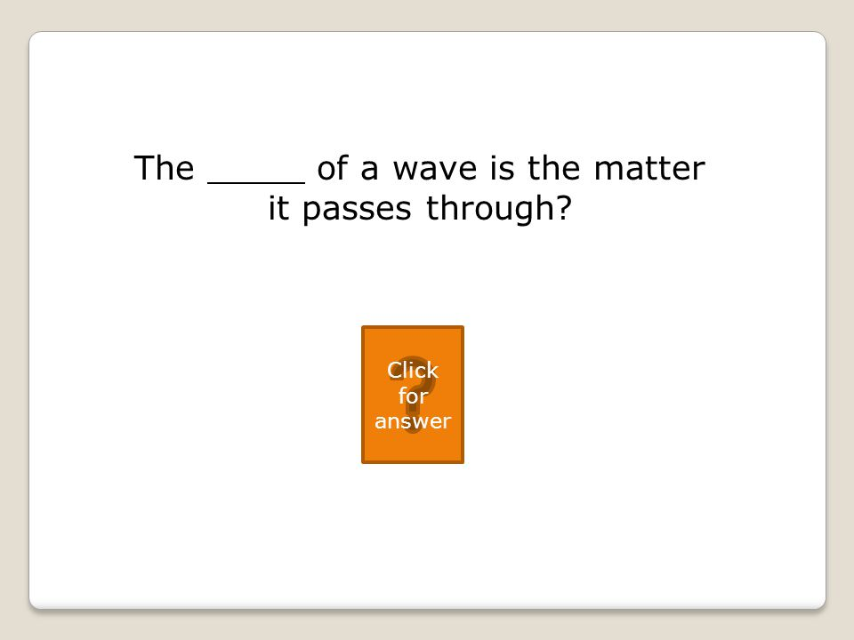 The of a wave is the matter it passes through Click for answer