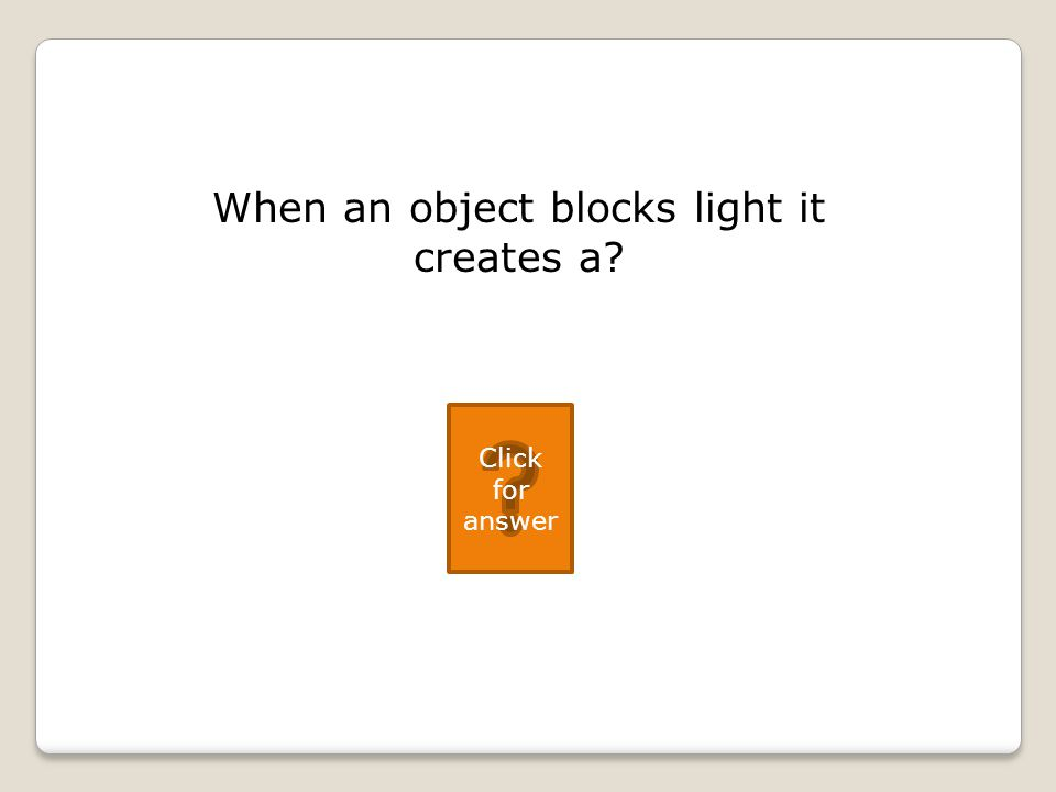 When an object blocks light it creates a Click for answer