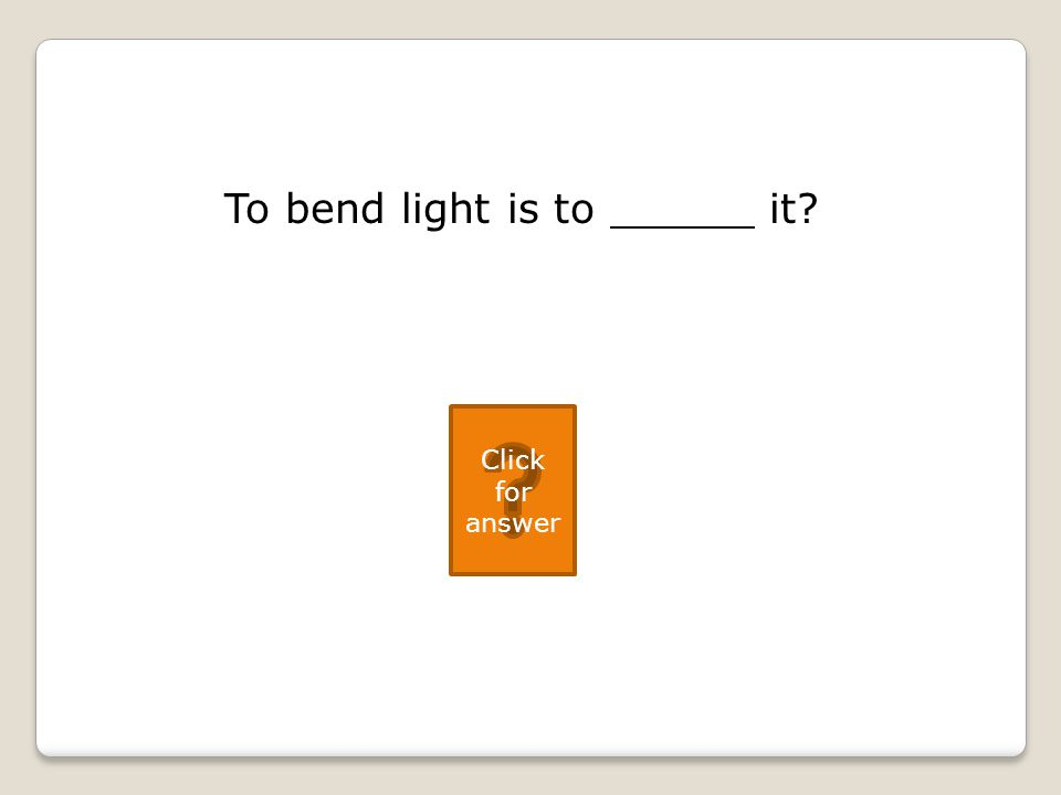 To bend light is to it Click for answer
