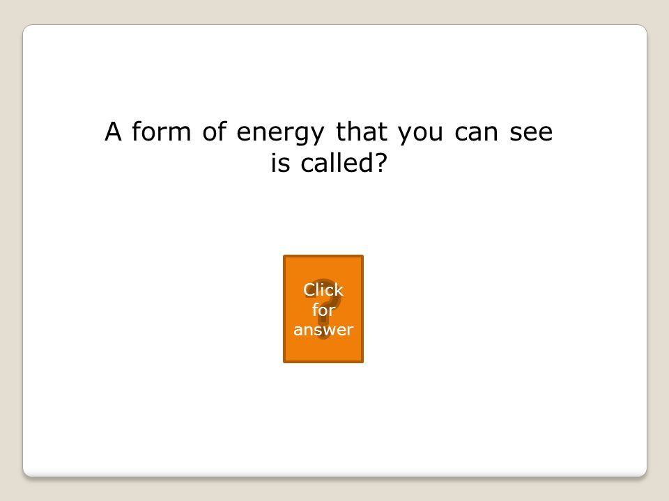 A form of energy that you can see is called Click for answer