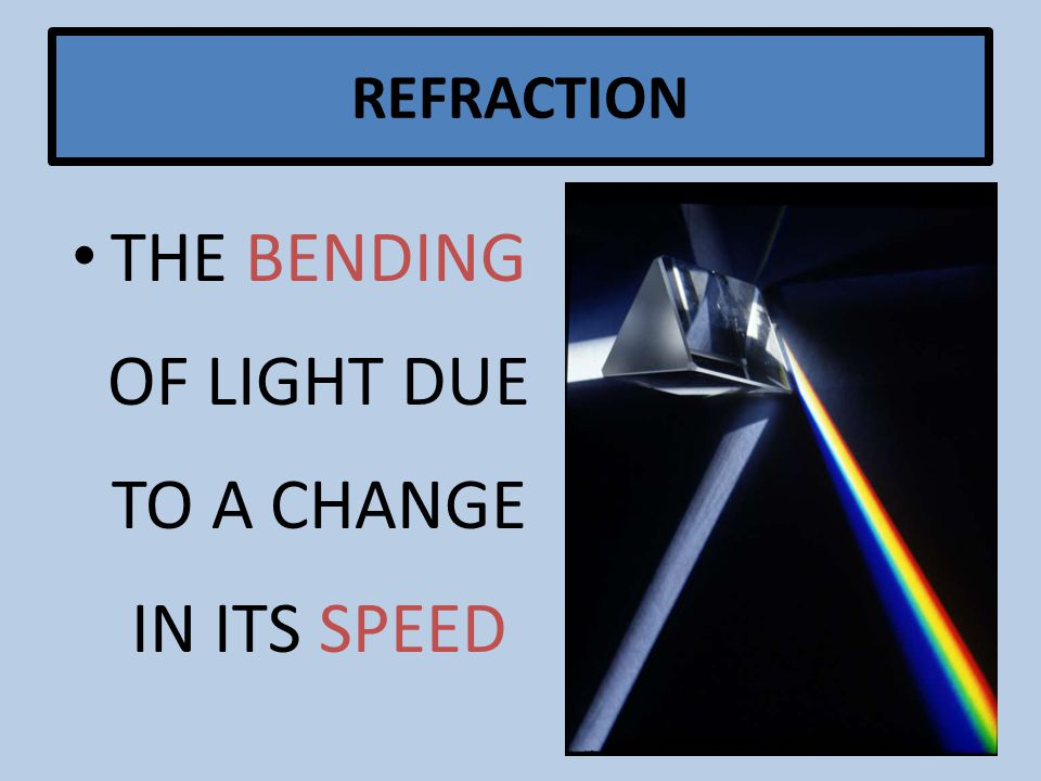 REFRACTION THE BENDING OF LIGHT DUE TO A CHANGE IN ITS SPEED
