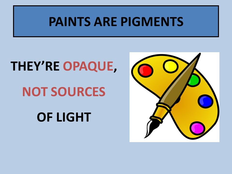 PAINTS ARE PIGMENTS THEY'RE OPAQUE, NOT SOURCES OF LIGHT