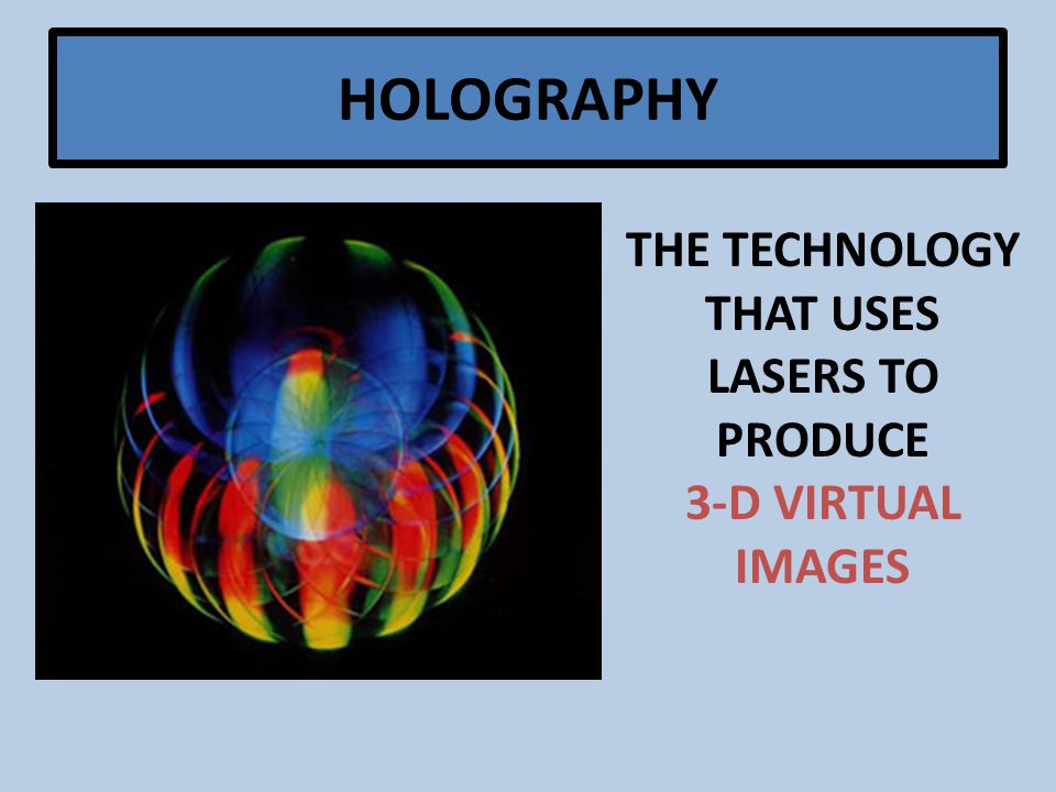 HOLOGRAPHY THE TECHNOLOGY THAT USES LASERS TO PRODUCE 3-D VIRTUAL IMAGES
