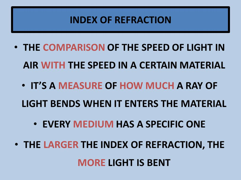 INDEX OF REFRACTION THE COMPARISON OF THE SPEED OF LIGHT IN AIR WITH THE SPEED IN A CERTAIN MATERIAL IT'S A MEASURE OF HOW MUCH A RAY OF LIGHT BENDS WHEN IT ENTERS THE MATERIAL EVERY MEDIUM HAS A SPECIFIC ONE THE LARGER THE INDEX OF REFRACTION, THE MORE LIGHT IS BENT