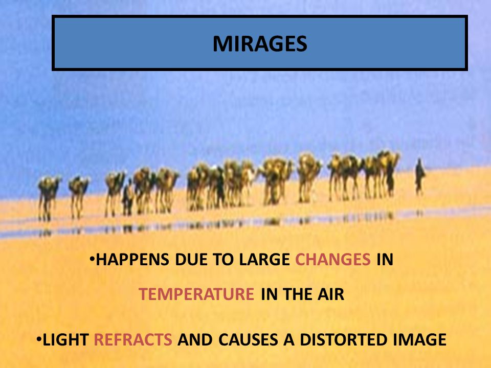 MIRAGES A FLOATING IMAGE THAT APPEARS IN THE DISTANCE & IS DUE TO THE REFRACTION OF LIGHT IN THE ATMOSPHERE HAPPENS DUE TO LARGE CHANGES IN TEMPERATURE IN THE AIR LIGHT REFRACTS AND CAUSES A DISTORTED IMAGE MIRAGES