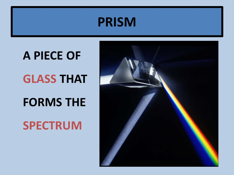 A PIECE OF GLASS THAT FORMS THE SPECTRUM PRISM