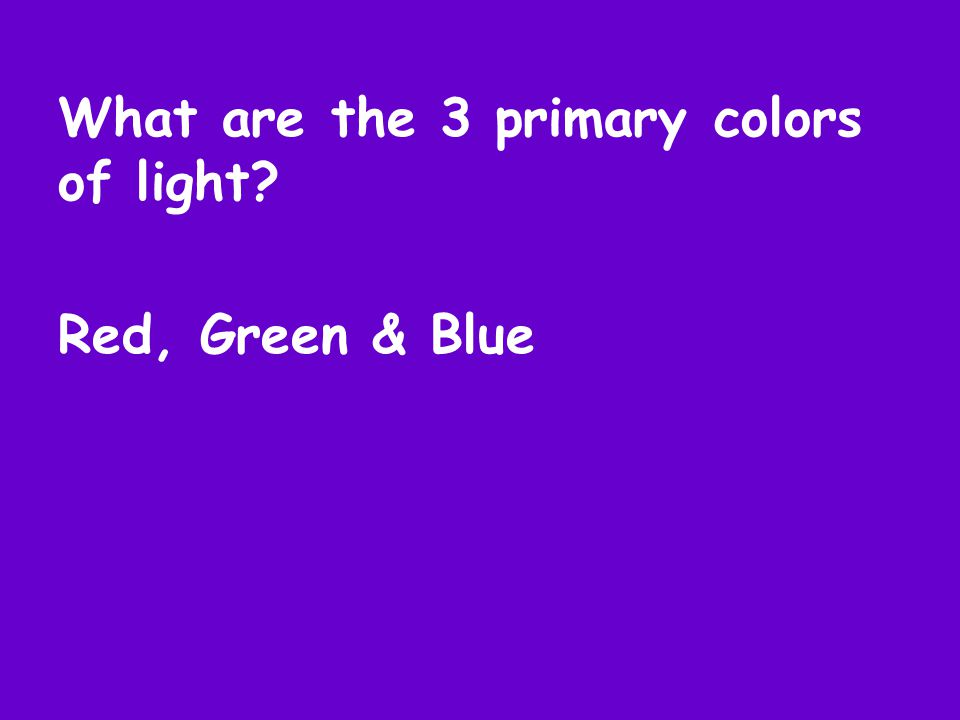 What are the 3 primary colors of light Red, Green & Blue