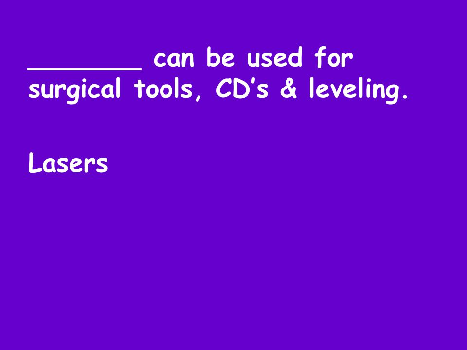 _______ can be used for surgical tools, CD's & leveling. Lasers