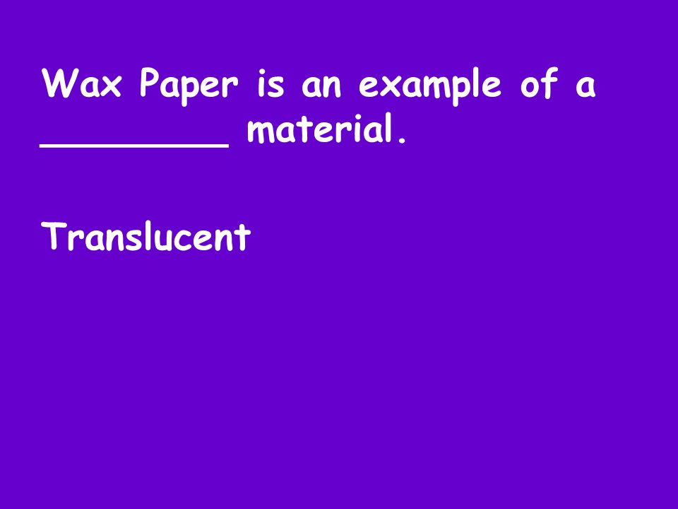 Wax Paper is an example of a ________ material. Translucent