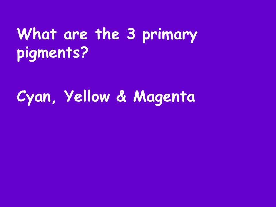 What are the 3 primary pigments Cyan, Yellow & Magenta