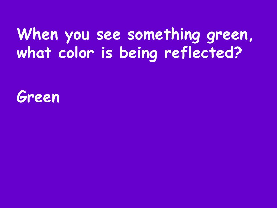 When you see something green, what color is being reflected Green