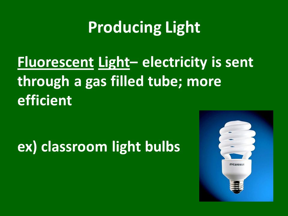 Producing Light Fluorescent Light– electricity is sent through a gas filled tube; more efficient ex) classroom light bulbs