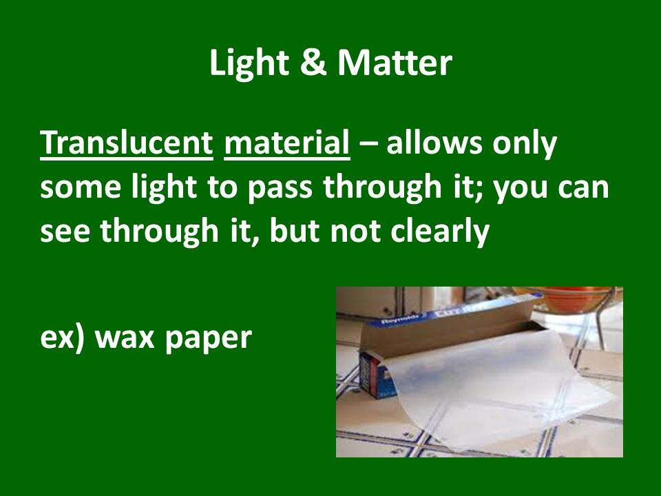 Light & Matter Translucent material – allows only some light to pass through it; you can see through it, but not clearly ex) wax paper