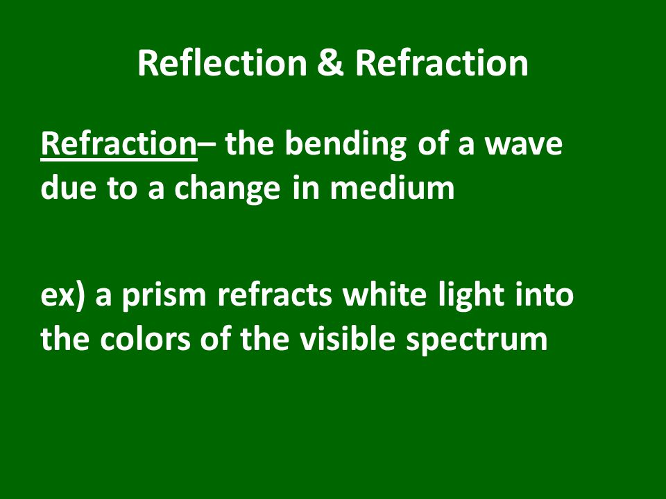 Reflection & Refraction Refraction– the bending of a wave due to a change in medium ex) a prism refracts white light into the colors of the visible spectrum