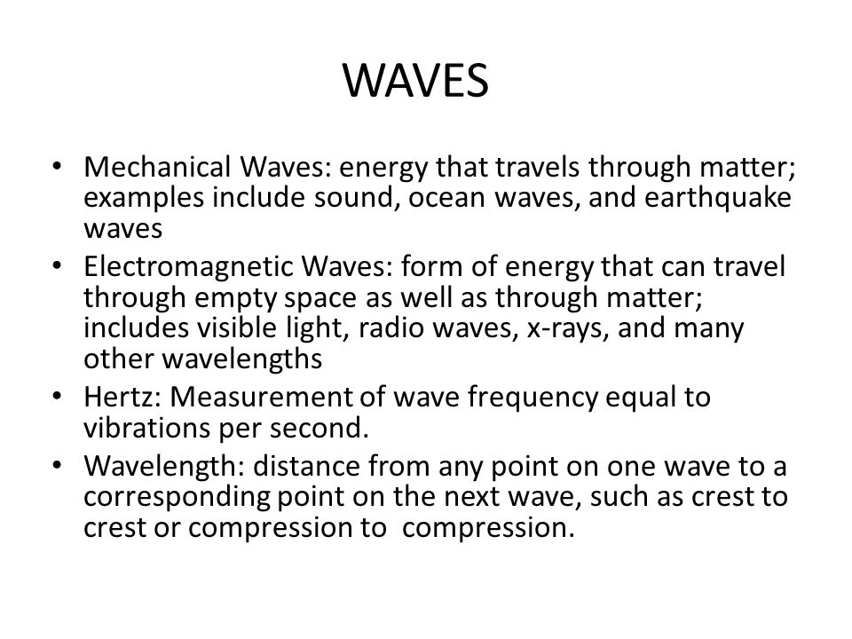 WAVES Mechanical Waves: energy that travels through matter; examples include sound, ocean waves, and earthquake waves Electromagnetic Waves: form of energy that can travel through empty space as well as through matter; includes visible light, radio waves, x-rays, and many other wavelengths Hertz: Measurement of wave frequency equal to vibrations per second.