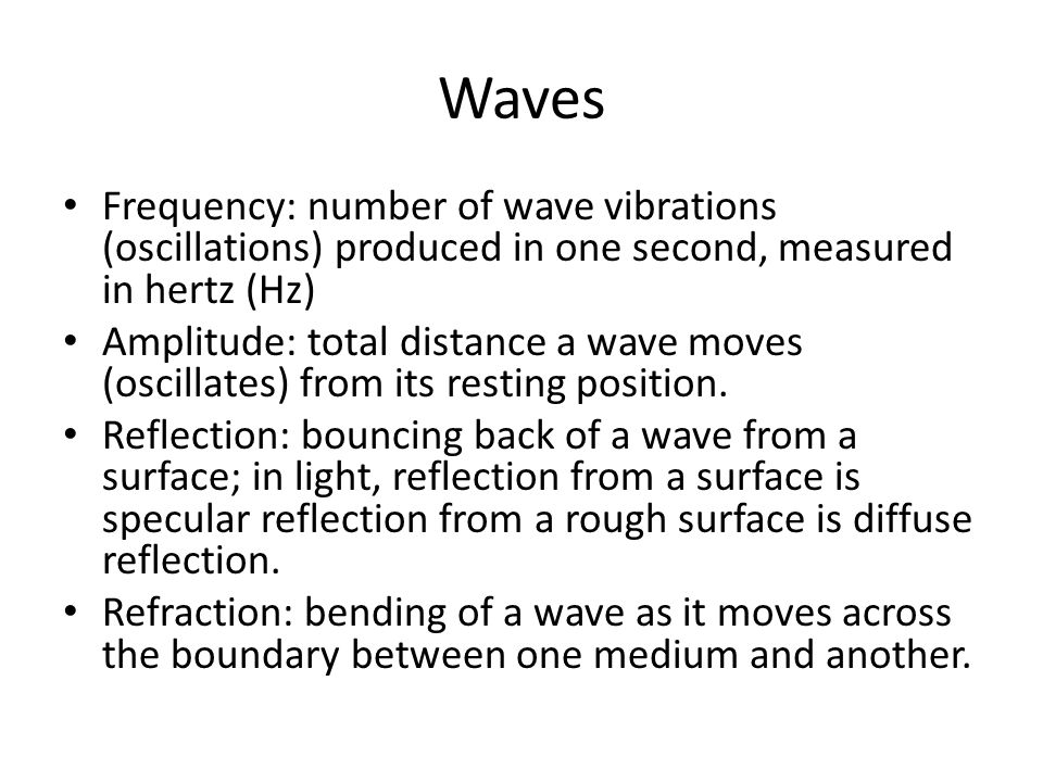 Waves Frequency: number of wave vibrations (oscillations) produced in one second, measured in hertz (Hz) Amplitude: total distance a wave moves (oscillates) from its resting position.