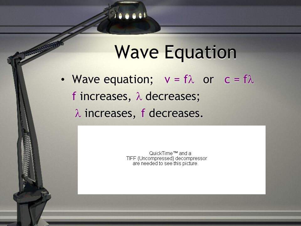 Wave Equation Wave equation; v = f or c = f f increases, decreases; increases, f decreases.