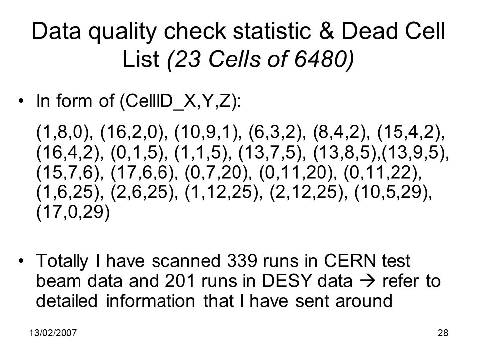 13/02/ Data quality check statistic & Dead Cell List (23 Cells of 6480) In form of (CellID_X,Y,Z): (1,8,0), (16,2,0), (10,9,1), (6,3,2), (8,4,2), (15,4,2), (16,4,2), (0,1,5), (1,1,5), (13,7,5), (13,8,5),(13,9,5), (15,7,6), (17,6,6), (0,7,20), (0,11,20), (0,11,22), (1,6,25), (2,6,25), (1,12,25), (2,12,25), (10,5,29), (17,0,29) Totally I have scanned 339 runs in CERN test beam data and 201 runs in DESY data  refer to detailed information that I have sent around