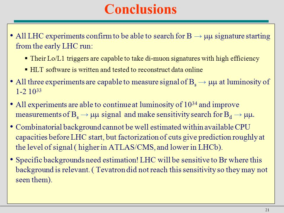 21 Conclusions All LHC experiments confirm to be able to search for B →  signature starting from the early LHC run:  Their Lo/L1 triggers are capable to take di-muon signatures with high efficiency  HLT software is written and tested to reconstruct data online All three experiments are capable to measure signal of B s →  at luminosity of All experiments are able to continue at luminosity of and improve measurements of B s →  signal and make sensitivity search for B d →  Combinatorial background cannot be well estimated within available CPU capacities before LHC start, but factorization of cuts give prediction roughly at the level of signal ( higher in ATLAS/CMS, and lower in LHCb).