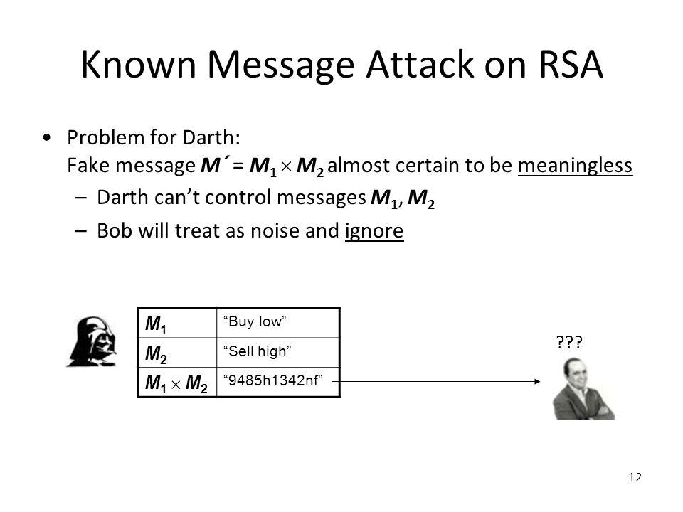 12 Known Message Attack on RSA Problem for Darth: Fake message M´ = M 1  M 2 almost certain to be meaningless –Darth can't control messages M 1, M 2 –Bob will treat as noise and ignore M1M1 Buy low M2M2 Sell high M1  M2M1  M2 9485h1342nf