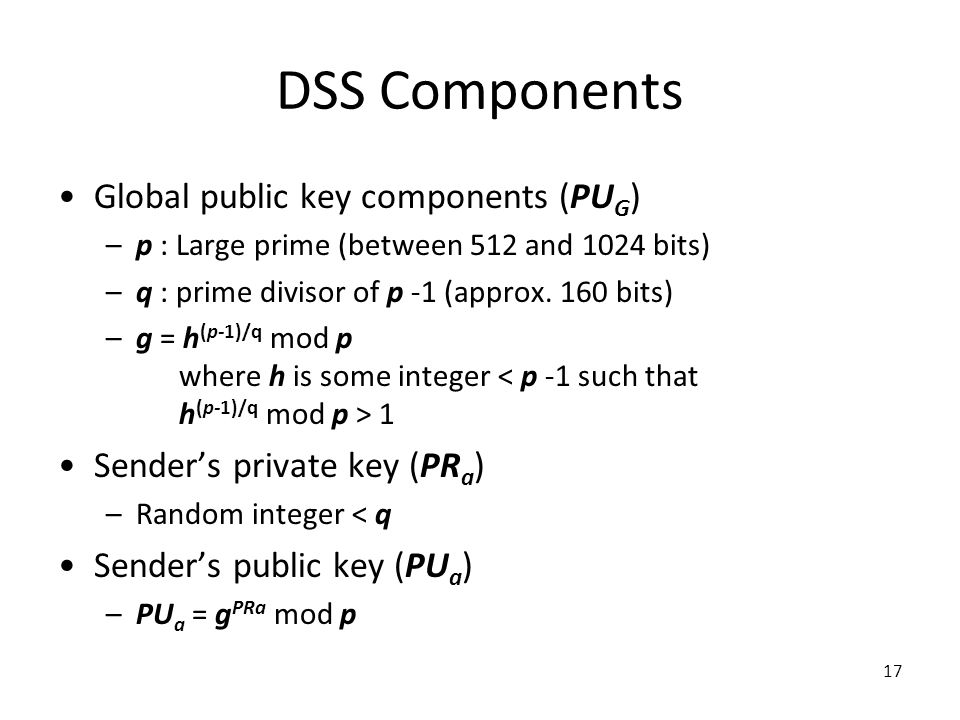 17 DSS Components Global public key components (PU G ) –p : Large prime (between 512 and 1024 bits) –q : prime divisor of p -1 (approx.