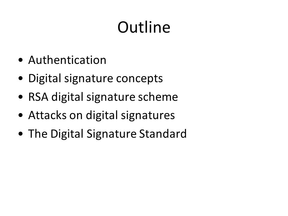 Outline Authentication Digital signature concepts RSA digital signature scheme Attacks on digital signatures The Digital Signature Standard