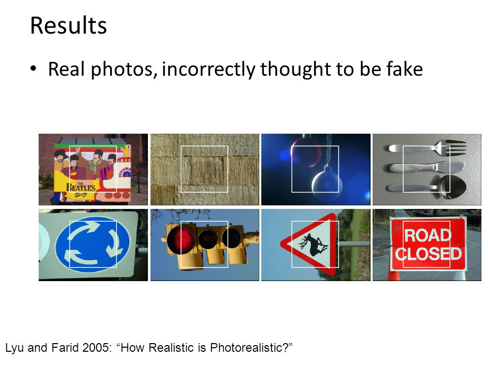 Results Real photos, incorrectly thought to be fake Lyu and Farid 2005: How Realistic is Photorealistic