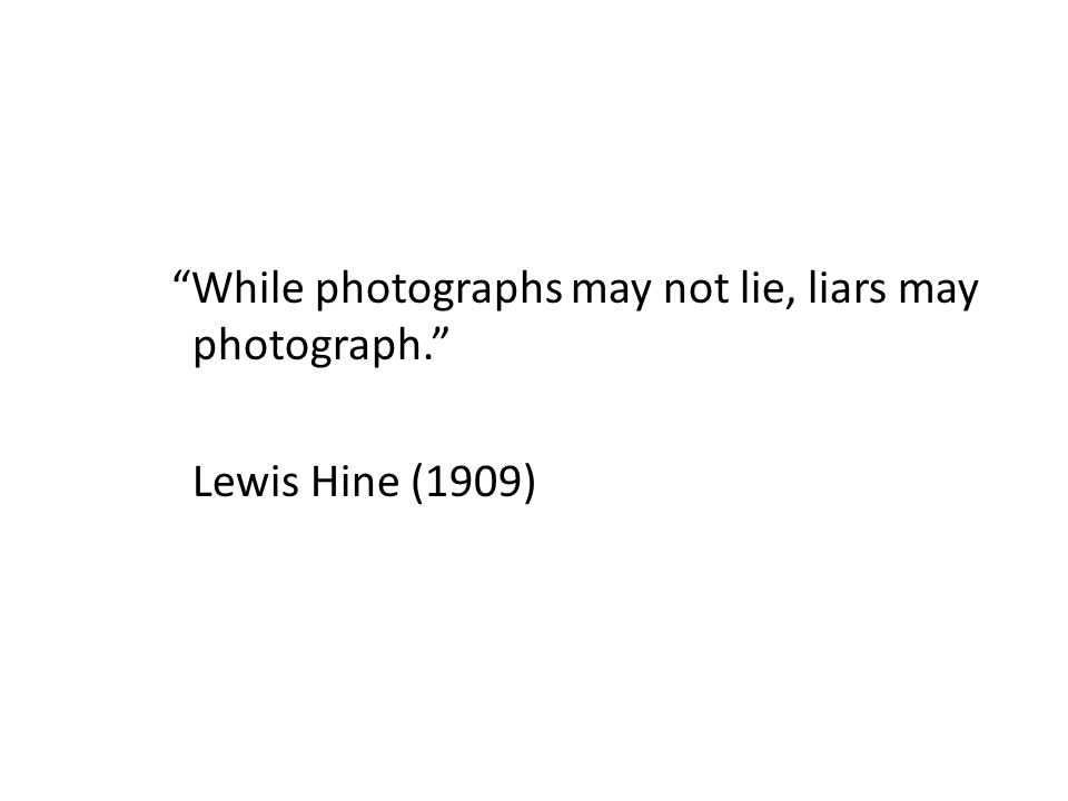 While photographs may not lie, liars may photograph. Lewis Hine (1909)