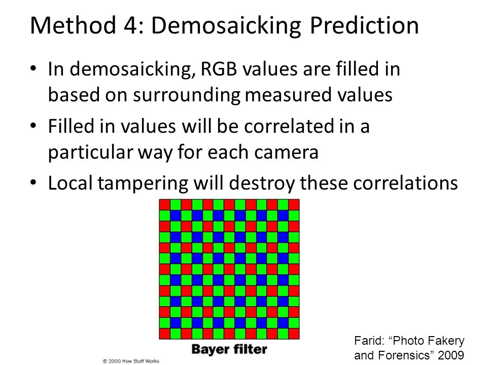 Method 4: Demosaicking Prediction In demosaicking, RGB values are filled in based on surrounding measured values Filled in values will be correlated in a particular way for each camera Local tampering will destroy these correlations Farid: Photo Fakery and Forensics 2009