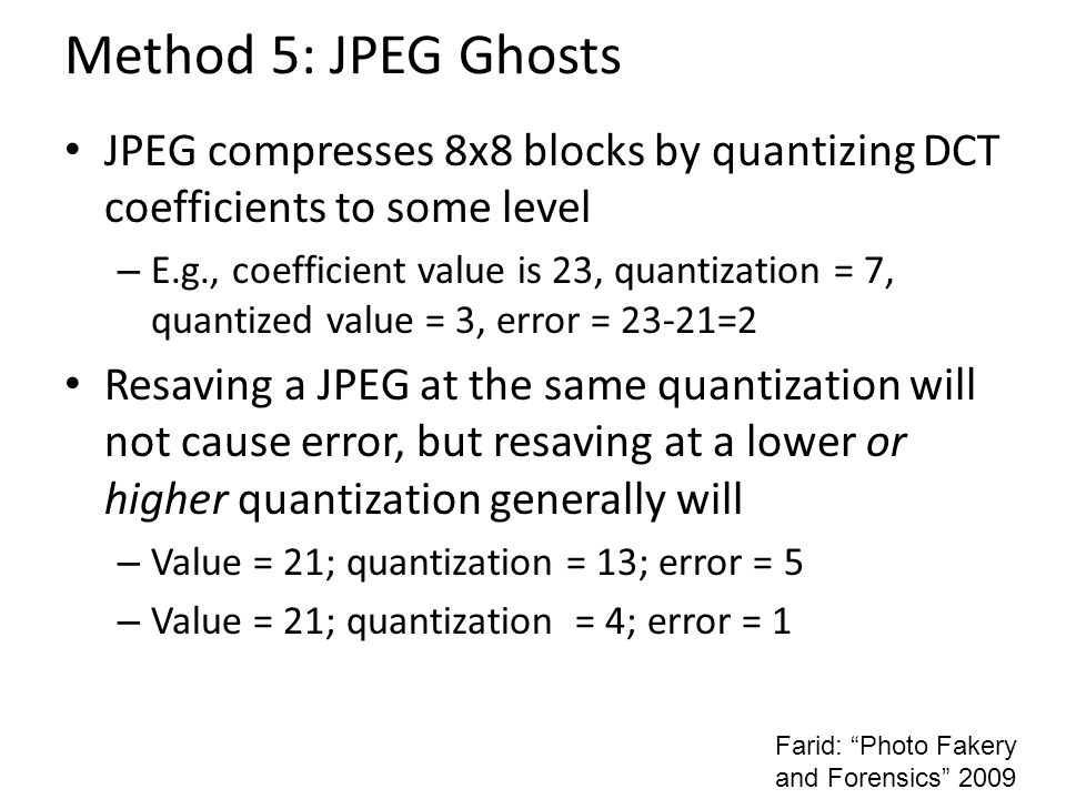Method 5: JPEG Ghosts JPEG compresses 8x8 blocks by quantizing DCT coefficients to some level – E.g., coefficient value is 23, quantization = 7, quantized value = 3, error = 23-21=2 Resaving a JPEG at the same quantization will not cause error, but resaving at a lower or higher quantization generally will – Value = 21; quantization = 13; error = 5 – Value = 21; quantization = 4; error = 1 Farid: Photo Fakery and Forensics 2009