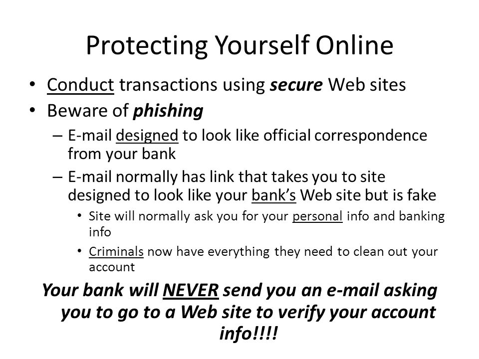Protecting Yourself Online Conduct transactions using secure Web sites Beware of phishing –  designed to look like official correspondence from your bank –  normally has link that takes you to site designed to look like your bank's Web site but is fake Site will normally ask you for your personal info and banking info Criminals now have everything they need to clean out your account Your bank will NEVER send you an  asking you to go to a Web site to verify your account info!!!!