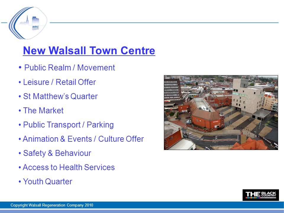 New Walsall Town Centre Public Realm / Movement Leisure / Retail Offer St Matthew's Quarter The Market Public Transport / Parking Animation & Events / Culture Offer Safety & Behaviour Access to Health Services Youth Quarter Copyright Walsall Regeneration Company 2010