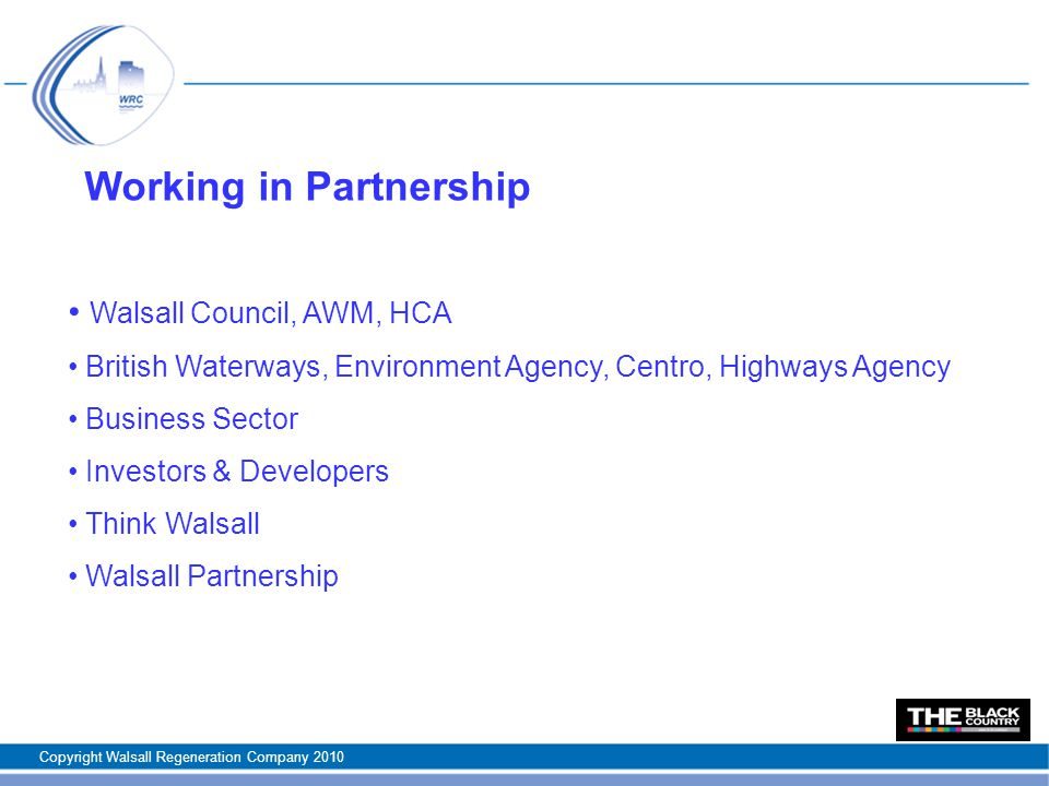 Working in Partnership Walsall Council, AWM, HCA British Waterways, Environment Agency, Centro, Highways Agency Business Sector Investors & Developers Think Walsall Walsall Partnership Copyright Walsall Regeneration Company 2010