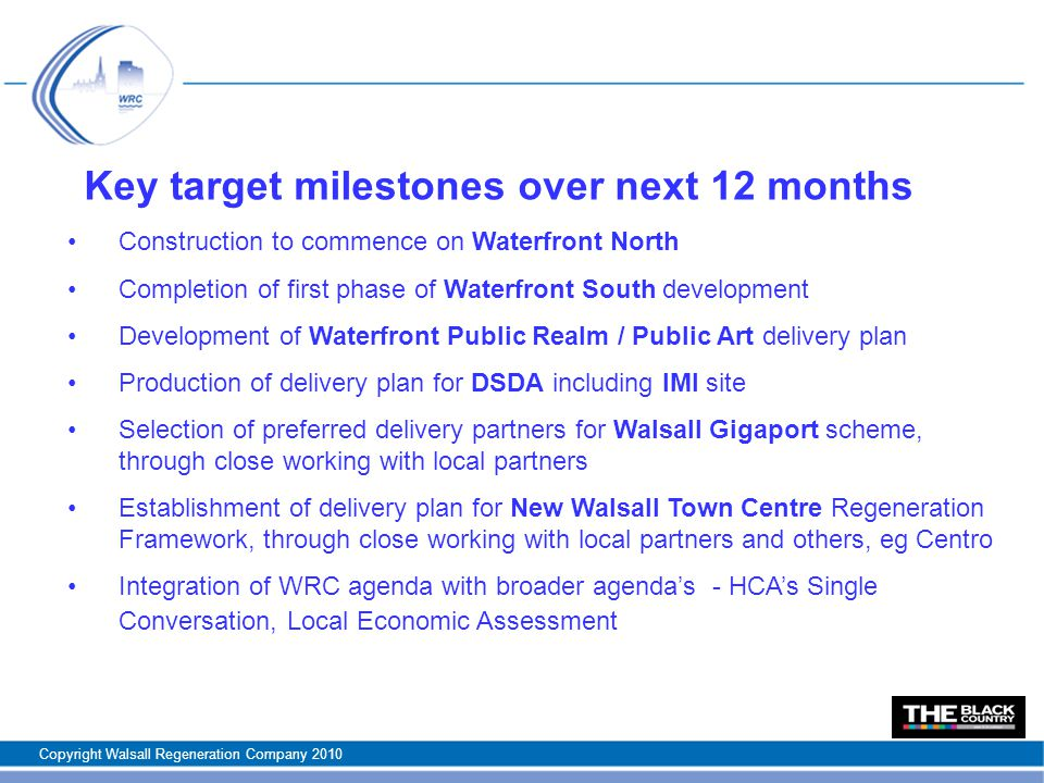 Key target milestones over next 12 months Construction to commence on Waterfront North Completion of first phase of Waterfront South development Development of Waterfront Public Realm / Public Art delivery plan Production of delivery plan for DSDA including IMI site Selection of preferred delivery partners for Walsall Gigaport scheme, through close working with local partners Establishment of delivery plan for New Walsall Town Centre Regeneration Framework, through close working with local partners and others, eg Centro Integration of WRC agenda with broader agenda's - HCA's Single Conversation, Local Economic Assessment Copyright Walsall Regeneration Company 2010