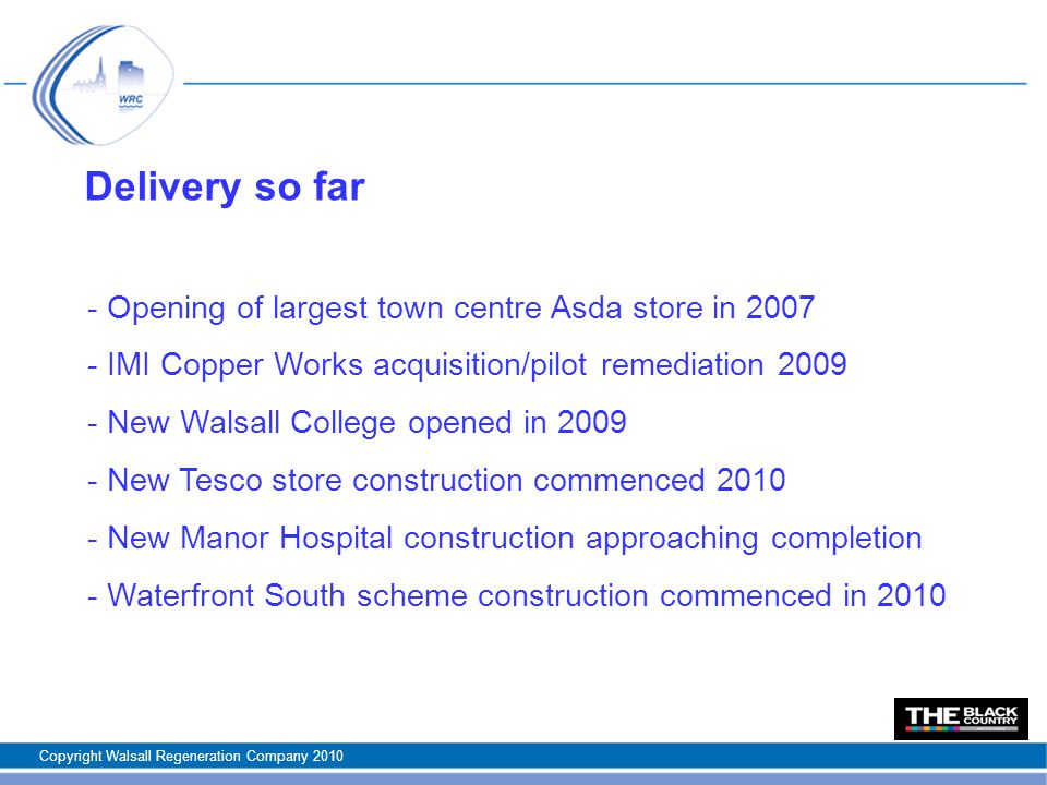 Delivery so far - Opening of largest town centre Asda store in IMI Copper Works acquisition/pilot remediation New Walsall College opened in New Tesco store construction commenced New Manor Hospital construction approaching completion - Waterfront South scheme construction commenced in 2010 Copyright Walsall Regeneration Company 2010