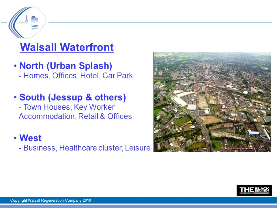 Walsall Waterfront North (Urban Splash) - Homes, Offices, Hotel, Car Park South (Jessup & others) - Town Houses, Key Worker Accommodation, Retail & Offices West - Business, Healthcare cluster, Leisure Copyright Walsall Regeneration Company 2010