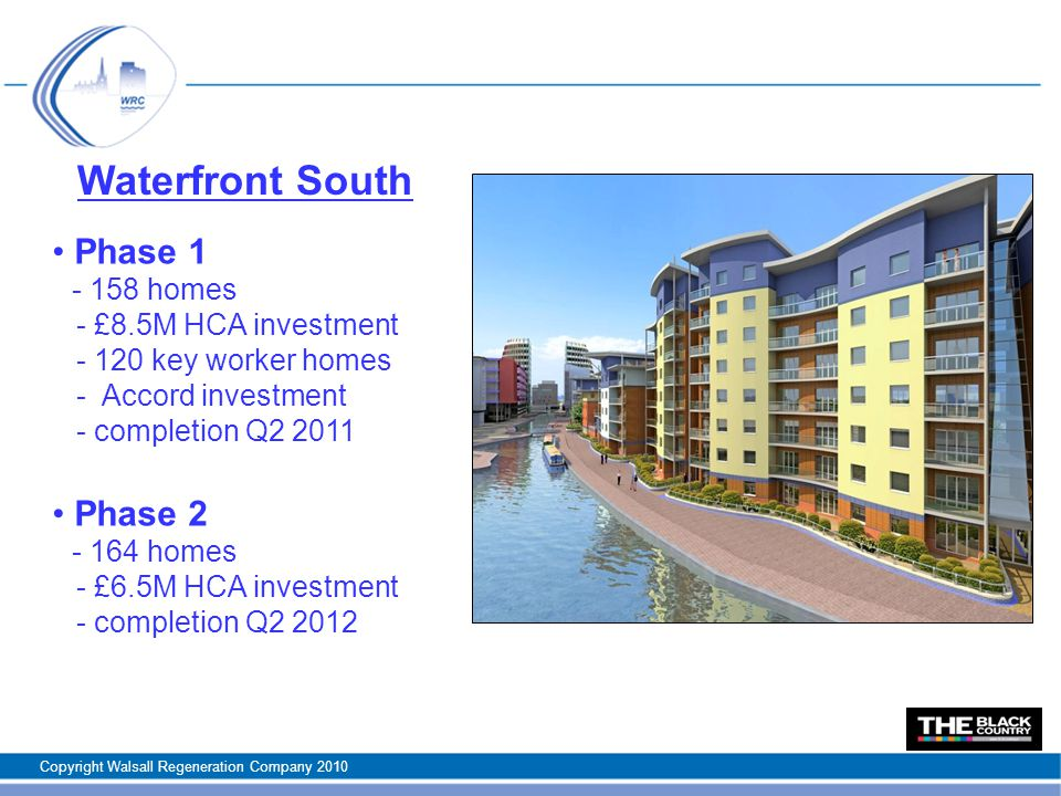 Waterfront South Phase homes - £8.5M HCA investment key worker homes - Accord investment - completion Q Phase homes - £6.5M HCA investment - completion Q Copyright Walsall Regeneration Company 2010