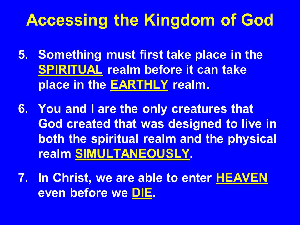 Accessing the Kingdom of God 5.Something must first take place in the SPIRITUAL realm before it can take place in the EARTHLY realm.