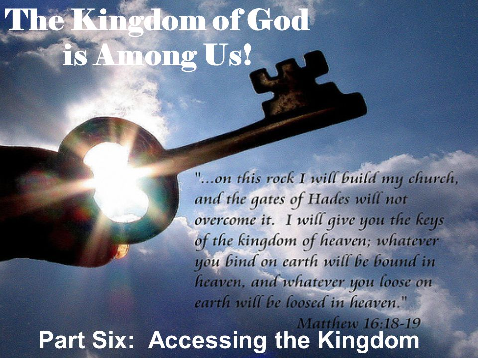 The Kingdom of God is Among Us! Part Six: Accessing the Kingdom
