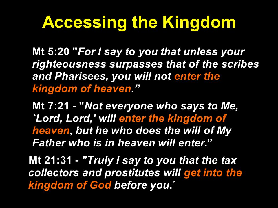 Accessing the Kingdom Mt 5:20 For I say to you that unless your righteousness surpasses that of the scribes and Pharisees, you will not enter the kingdom of heaven. Mt 7:21 - Not everyone who says to Me, `Lord, Lord, will enter the kingdom of heaven, but he who does the will of My Father who is in heaven will enter. Mt 21:31 - Truly I say to you that the tax collectors and prostitutes will get into the kingdom of God before you.