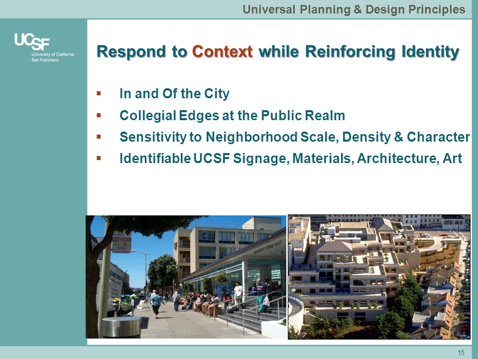Respond to Context while Reinforcing Identity 15 Universal Planning & Design Principles  In and Of the City  Collegial Edges at the Public Realm  Sensitivity to Neighborhood Scale, Density & Character  Identifiable UCSF Signage, Materials, Architecture, Art