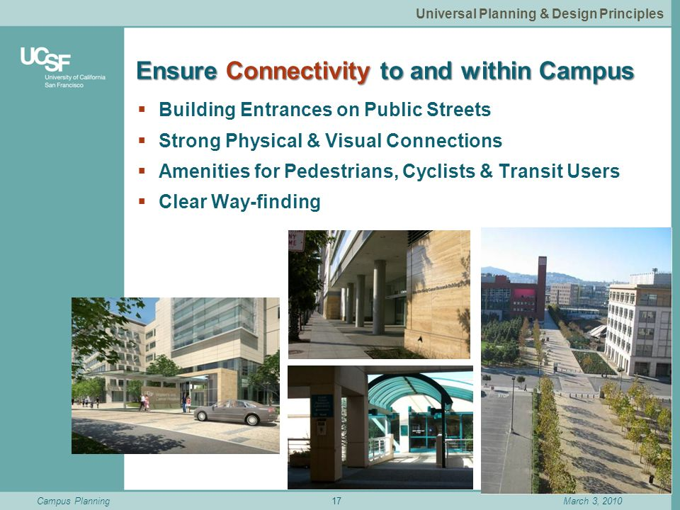 Campus PlanningMarch 3, 2010 Ensure Connectivity to and within Campus  Building Entrances on Public Streets  Strong Physical & Visual Connections  Amenities for Pedestrians, Cyclists & Transit Users  Clear Way-finding 17 Universal Planning & Design Principles