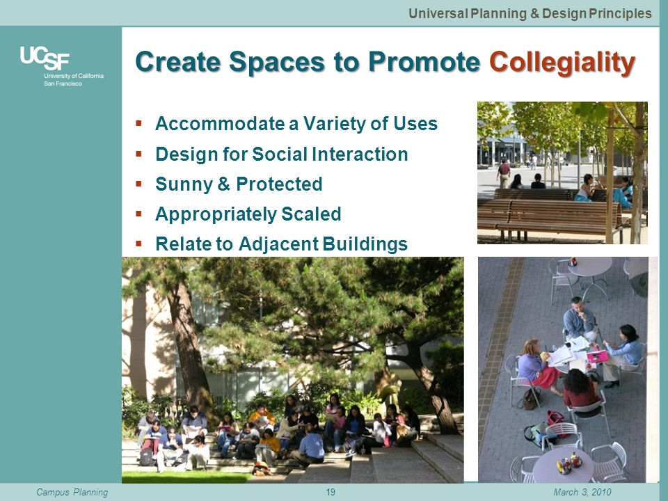 Campus PlanningMarch 3, 2010 Create Spaces to Promote Collegiality  Accommodate a Variety of Uses  Design for Social Interaction  Sunny & Protected  Appropriately Scaled  Relate to Adjacent Buildings 19 Universal Planning & Design Principles