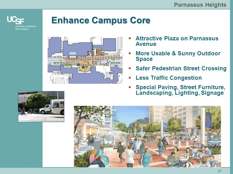 22 Parnassus Heights Enhance Campus Core 22  Attractive Plaza on Parnassus Avenue  More Usable & Sunny Outdoor Space  Safer Pedestrian Street Crossing  Less Traffic Congestion  Special Paving, Street Furniture, Landscaping, Lighting, Signage