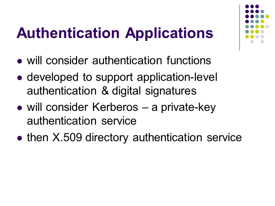 Authentication Applications will consider authentication functions developed to support application-level authentication & digital signatures will consider Kerberos – a private-key authentication service then X.509 directory authentication service