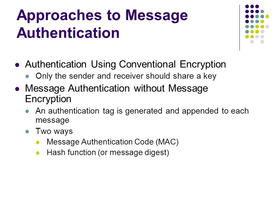 Approaches to Message Authentication Authentication Using Conventional Encryption Only the sender and receiver should share a key Message Authentication without Message Encryption An authentication tag is generated and appended to each message Two ways Message Authentication Code (MAC) Hash function (or message digest)