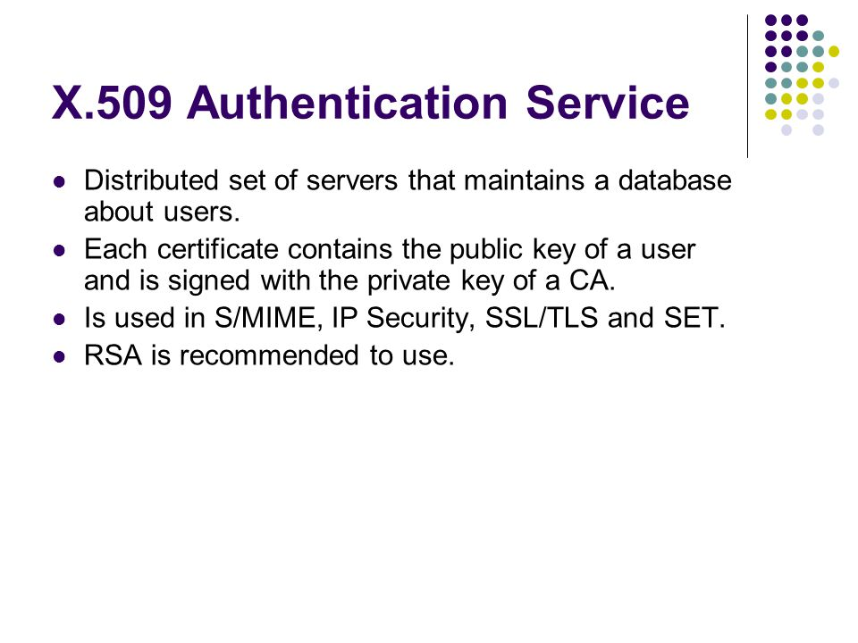 X.509 Authentication Service Distributed set of servers that maintains a database about users.