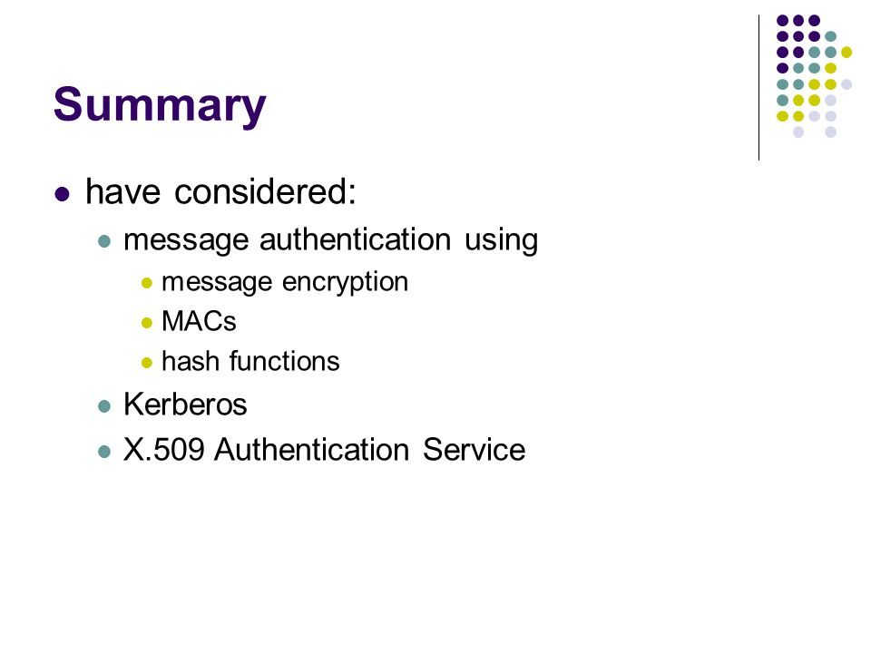 Summary have considered: message authentication using message encryption MACs hash functions Kerberos X.509 Authentication Service